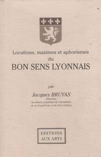 Locutions, maximes et aphorismes du bon sens lyonnais par Jacques Bruyas Secrétaire...