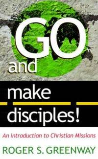 Go and Make Disciples! : An Introduction to Christian Missions by Roger S. Greenway - 1999