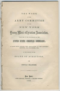 The work of the Army committee of the New York Young Men's Christian Association, which led to the organization of the United States Christian Commission: a paper read before the association at the monthly meeting, 18th December, 1865, at the request of the board of directors, by Cephas Brainerd.