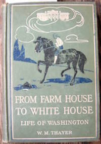 From Farm House to White House. The Life of George Washington. His Boyhood, Youth, Manhood, Public and Private Life and Services.