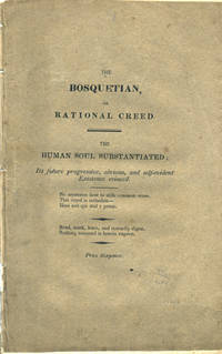 The Bosquetian; or, Rational Creed. The Human Soul Substantiated; its future progressive, obvious, and self-evident Existence evinced [caption title]