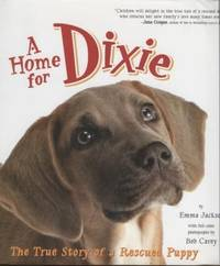 A Home for Dixie ;  The True Story of a Rescued Puppy  The True Story of a  Rescued Puppy