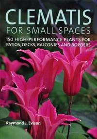 Clematis for Small Spaces : 150 High-Performance Plants for Patios, Decks, Balconies and Borders
