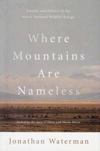 Where Mountains are Nameless. Passion and Politics in the Artic National Wildlife Refuge.  Including the story of Olaus and Mardy Murie.
