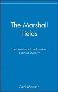 The Marshall Fields : The Evolution of an American Business Dynasty