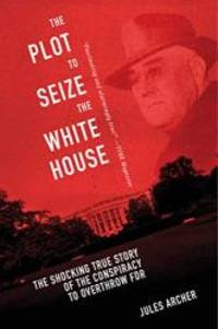 image of The Plot to Seize the White House: The Shocking TRUE Story of the Conspiracy to Overthrow F.D.R.
