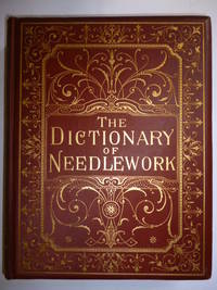 The Dictionary of Needlework, an encyclopaedia of artistic, plain, and fancy needlework . illustrated with upwards of 800 wood engravings