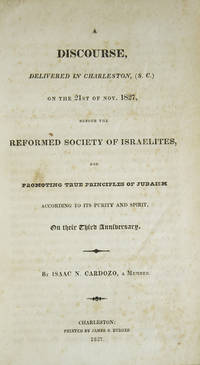A Discourse Delivered in Charleston, (S.C) on the 21st of Nov. 1827, Before the Reformed Society of Israelites, for Promoting True Principles of Judaism According to its Purity and Spirit, on their Third Anniversary