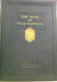 The Book of Wild Flowers:  An Introductin to the Ways of Plant Life,  Together with Biographies of 250 Representative Species and Chapters on  Our State Flowers and Familiar Grasses