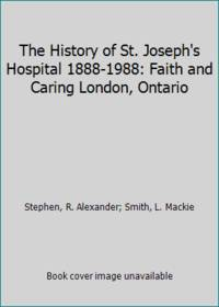 The History of St. Joseph's Hospital 1888-1988: Faith and Caring London, Ontario by R. Alexander; Smith, L. Mackie Stephen