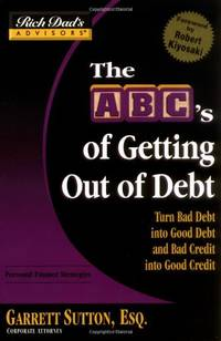 Rich Dad's Advisors: The ABCs Getting Out Of Debt: Turn Bad Debt into Good Debt and Bad...