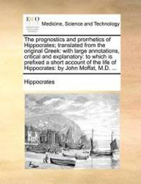 The prognostics and prorrhetics of Hippocrates; translated from the original Greek: with large annotations  critical and explanatory: to which is ... life of Hippocrates: by John Moffat  MD. ... M. D.