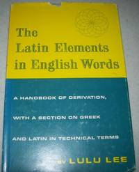 The Latin Elements in English Words: A Handbook of Derivation, with a Section on Greek and Latin in Technical Terms