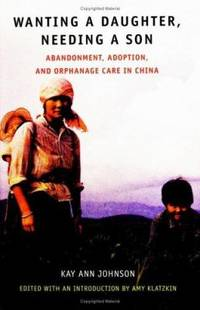 Wanting a Daughter, Needing a Son : Abandonment, Adoption, and Orphanage Care in China