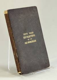 Fifty years' recollections of an old bookseller; consisting of anecdotes, characteristic sketches, and original traits and eccentricities, of authors, artists, actors, books, booksellers, and the periodical press for the last half century ... including some extraordinary circumstances relative to the letters of Junius