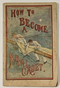 HOW To BECOME A NAVAL CADET.; Complete Instructions of How to Gain Admission to the Annapolis Naval Academy.  Also Containing the Course of Instructions, Descriptions of Grounds and Buildings, Historical Sketch, and Everything a Boy Should Know to Become an Officer in the United States Navy