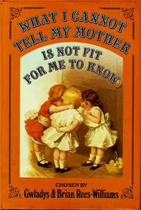 What I Cannot Tell My Mother Is Not Fit for Me to Know: Stories, Lessons, Poems, and Songs Our Great-Great-Grandmothers and Our Great-Great-Grandfathers Heard, Read, and Sang in School and at Home Taken Mainly from School Textbooks, Readers, Reciters, and by  Brian  Gwladys; Rees-Williams - Hardcover - 1981 - from Deez Books and Biblio.co.uk