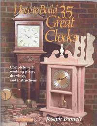 How to Build 35 Great Clocks Complete with Working Plans, Drawings, and  Instructions