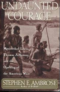 Undaunted Courage Meriwether Lewis,thomas Jefferson, and the Opening of  the American West