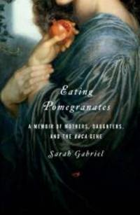 image of Eating Pomegranates: A Memoir of Mothers, Daughters, and the BRCA Gene