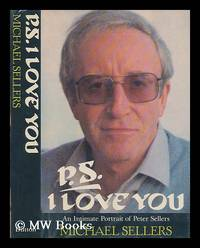 P. S. I Love You : an Intimate Portrait of Peter Sellers / Michael Sellers with Sarah and...