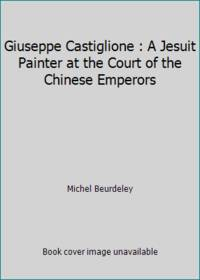Giuseppe Castiglione : A Jesuit Painter at the Court of the Chinese Emperors