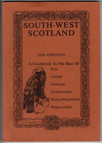 South-West Scotland: A Guidebook to the Best of Kyle, Carrick, Galloway, Dumfriesshire, Kirkcudbrightshire, Wigtownshire