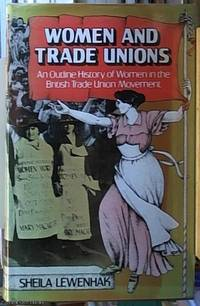 Women and Trade Unions;  An Outline History of Women in the British Trade Union Movement by  Shelia women and trade unions; and Lewenhak - First Edition - 1977 - from Syber's Books and Biblio.com