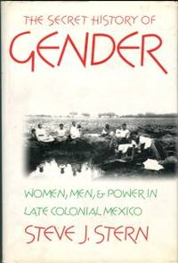 The Secret History Of Gender: Women, Men, And Power In Late Colonial Mexico