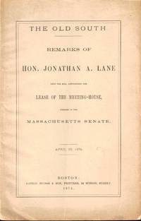 The Old South: Remarks of Hon. Jonathan A. Lane Upon the Bill Authorizing the Lease of the Meeting-House, Pending in the Massachusetts Senate April 23 1874