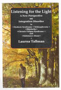 Listening for the Light A New Perspective on Integration Disorder in  Dyslexic Syndrome, Schizophrenia, Bipolarity, Chronic Fatigue Syndrome,  and Substance Abuse