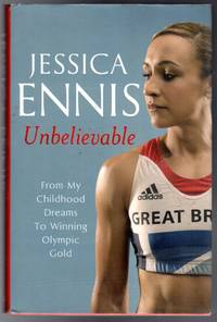 Unbelievable : From My Childhood Dreams To Winning Olympic Gold by  Jessica Ennis  - First  Edition  - 2012  - from YesterYear Books (SKU: 059490)