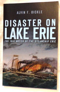 Disaster on Lake Erie: The 1841 Wreck of the Steamship Erie by Alvin F. Oickle - Paperback - Signed - 2011 - from Bark'N Books and Biblio.com