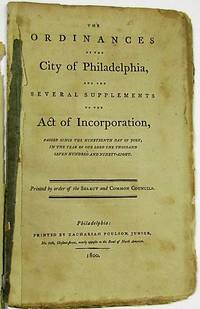 THE ORDINANCES OF THE CITY OF PHILADELPHIA, AND THE SEVERAL SUPPLEMENTS TO THE ACT OF INCORPORATION, PASSED SINCE THE NINETEENTH DAY OF JULY, IN THE YEAR OF OUR LORD ONE THOUSAND SEVEN HUNDRED AND NINETY-EIGHT. PRINTED BY ORDER OF THE SELECT AND COMMON COUNCILS