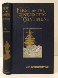 First on the Antarctic Continent; Being an Account of the British Antarctic Expedition 1898-1900 [Southern Cross]