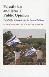 Palestinian and Israeli Public Opinion: The Public Imperative in the Second Intifada (Indiana...