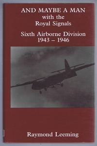 AND MAYBE A MAN, with the Royal Signals Sixth Airborne Division 1943-1946