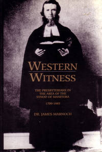 Western Witness : The Presbyterians in the Area of the Synod of Manitoba, 1700-1885