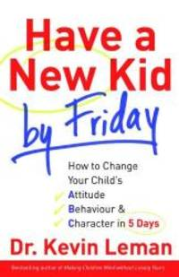 image of Have a New Kid by Friday: How to Change Your Child's Attitude, Behaviour & Character in 5 Days