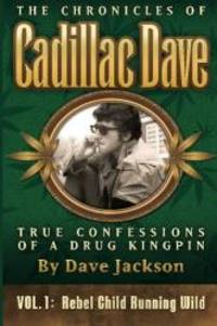 The Chronicles of Cadillac Dave: True Confessions of a Drug Kingpin: Rebel Child Running Wild...
