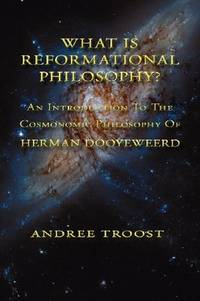 WHAT IS REFORMATIONAL PHILOSOPHY An Introduction To The Cosmonomic Philosophy of Herman Dooyeweerd