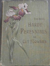 The Best Hardy Perennials for producing an abudant supply of Cut Flowers and also for furnishing an Effective Display of Bright Colours in the Colours in the Garden - Containing forty-eight coloured plates, being faithful drawings from nature of popular hardy perennials; also full descriptions and many practical hints regarding cultivation, arrangement, etc., etc