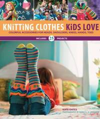 Knitting Clothes Kids Love : Colorful Accessories for Heads, Shoulders, Knees, Hands, & Toes