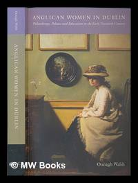 Anglican women in Dublin : philanthropy, politics, and education in the early twentieth century /...