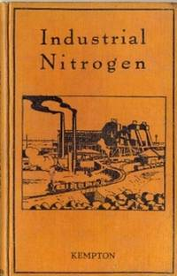 Industrial Nitrogen. The Principles and Methods of Nitrogen Fixation and the Industrial Applications of Nitrogen Products in the Manufacture of Explosives, Fertilizers, Dyes, Etc.