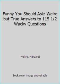 Funny You Should Ask: Weird but True Answers to 115 1/2 Wacky Questions