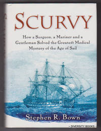 SCURVY : How a Surgeon, a Mariner and a Gentleman Solved the Greatest Medical Mystery of the Age of Sail