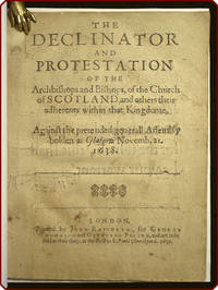 The declinator and protestation of the archbishops and bishops, of the Church of Scotland, and others their adherents within that kingdome, against the pretended generall Assembly holden at Glasgow Novemb. 21. 1638.