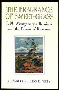 image of THE FRAGRANCE OF SWEET-GRASS:  L.M. MONTGOMERY'S HEROINES AND THE PURSUIT OF ROMANCE.
