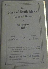 The Story of South Africa Told in 600 Pictures: Catalogue -Exhibition open from 10am to 6pm and from 8pm to 10pm Daily during the month of November, 1910 - Mutual Life of New York Building, Cape Town - Pictures by Arthur Elliott by  Dr G M Theal - Paperback - 1910 - from Chapter 1 Books and Biblio.com